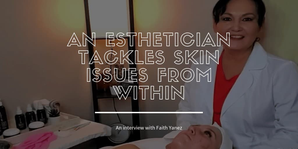 Faith Yanez An Esthetician that Tackles Skin Issues from Within